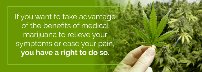 If you want to take advantage of the benefits of medical marijuana to relieve your symptoms or ease your pain, you have a right to do so