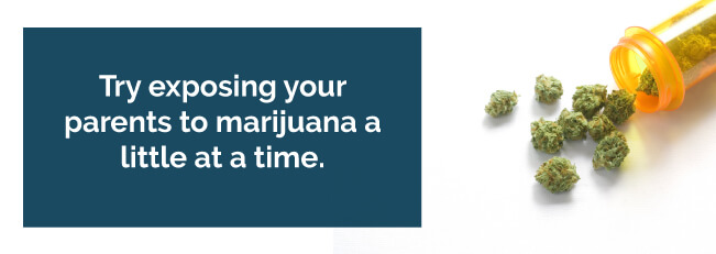 try exposing parents to marijuana a little at a time