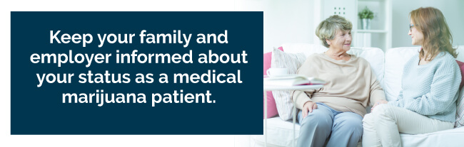 Keep your family and employer informed about your status as a medical marijuana patient
