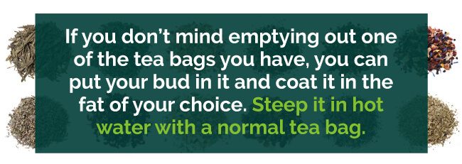 Use empty tea bags, put your bud in it and coat it in the fat of your choice.