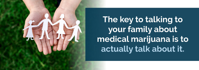 They key to talking to your family about medical marijuana is to actually talk about it