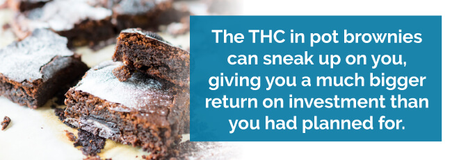 The THC in pot brownies can sneak up on you, giving you a much bigger return on investment than you had planned for