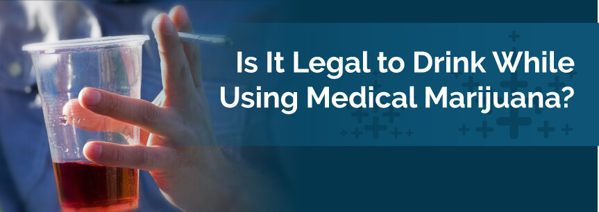 Is It Legal to Drink While Using Medical Marijuana