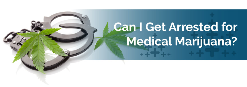 Can I get arrested for medical marijuana?