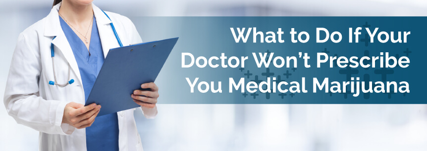 What to Do If Your Doctor Wont Prescribe You Medical Marijuana