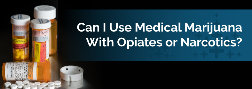 Can I Use Medical Marijuana With Opiates or Narcotics?