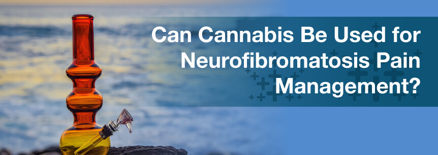 Can Cannabis Be Used for Neurofibromatosis Pain Management?