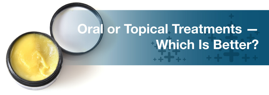 Oral or Topical Treatments — Which Is Better?