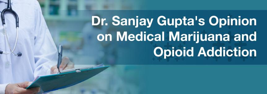 Dr. Sanjay Gupta's Opinion on Medical Marijuana and Opioid Addiction