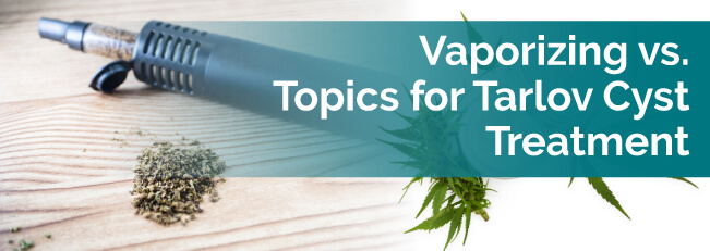 Vaporizing vs. Topics for Tarlov Cyst Treatment