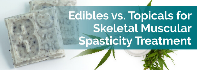 Edibles vs. Topicals for Skeletal Muscular Spasticity Treatment