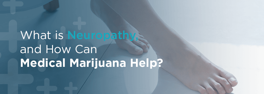 What is Neuropathy and How Can Medical Marijuana Help?