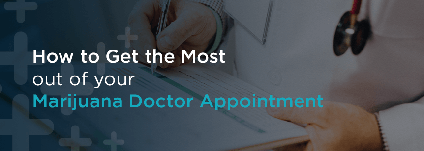 Ask a Marijuana Doctor: How to Get the Most Out of Your Appointment for Medical Cannabis