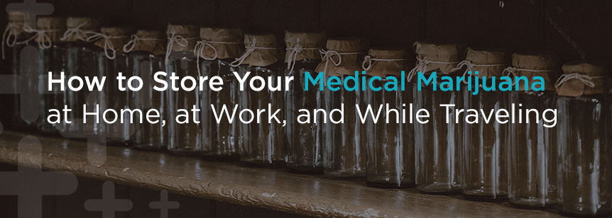 How to Store Medical Marijuana at Home, at Work and While Traveling
