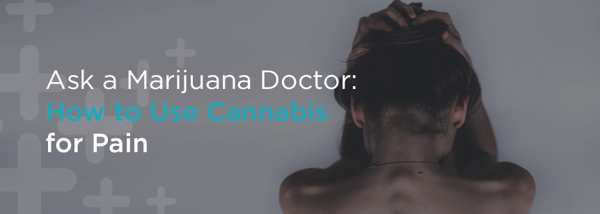 Ask a Marijuana Doctor: How to Use Medical Marijuana for Pain
