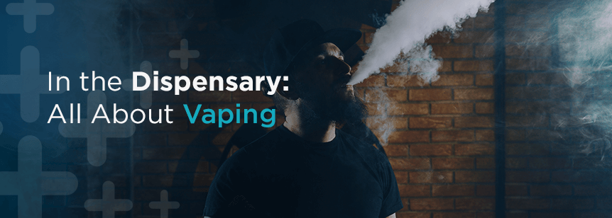 In the Dispensary: All About Vaping